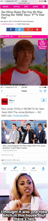 "Bitch, Click, and Fake: 52% D  ooooo T-Mobile Wi-F  F  3:51 PM  hollywoodlife.com  NEWS  STYLE  ENT  SHOP  Zac Efron Hates The Guy He Was  During His HSM' Days: 'F**k That  Guy  Sat, May 21, 2016 11:47am EDT by Avery Thompson  Add first Comment  73,287 Article Views  tollywollite com INTERVIEW!  Click  For More  Pics Of  Zac's Sexiest  Moments  Zac Efron During ""High School Musical  in 2006   51% LD  ooooo T-Mobile Wi-Fi F  3:51 PM  Tweet  Top Tweet  TMZ  @TMZ  Nick Jonas TOTALLY REGRETS His Teen  Years With The Jonas Brothers  SO  SAD! (via  hollywoodlife  Nick Jonas Regrets His Teen Years With The Jonas  Brothers: There Were Issues'  hollywoodlife.com  6/5/16, 8:15 AM  44 RETWEETS 71 LIKES  Reply to TMZ, HollywoodLife  Home  Notifications  Moments  Messages  Me   I thought it was one fake  bitch in this house, but  there's two. https://t.co/5WoEbqAkmf"