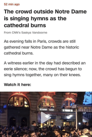 Although not a wholesome circumstance, human beings still find a way to be wholesome.: 52 min ago  The crowd outside Notre Dame  is singing hymns as the  cathedral burns  From CNN's Saskya Vandoorne  As evening falls in Paris, crowds are still  gathered near Notre Dame as the historic  cathedral burns.  A witness earlier in the day had described an  eerie silence; now, the crowd has begun to  sing hymns together, many on their knees.  Watch it here:  RESTABRANT ut Although not a wholesome circumstance, human beings still find a way to be wholesome.