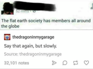 Earth, World, and Flat Earth: 52 minSO  The flat earth society has members all around  the globe  thedragoninmygarage  Say that again, but slowly.  Source: thedragoninmygarage  32,101 notes Around The World Around The World