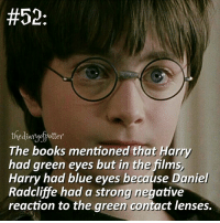 Daniel Radcliffe, Memes, and 🤖:  #52  the diary potter  The books mentioned that Harry  had green eyes but in the films,  Harry had blue eyes because Daniel  Radcliffe had a strong negative  reaction to the green contact lenses. Comment '😍' if you knew this and '😮' if you didn't! harrypotter thechosenone theboywholived gryffindor danielradcliffe jkrowling harrypottercasts harrypotterfan potterhead potterheads potterheadforlife harrypotterfilm harrypotterfact harrypotterfacts • Potterheads⚡count: 65,036