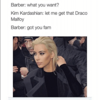Kim Kardashian be like...: Barber: what you want?  Kim Kardashian: let me get that Draco  Malfoy  Barber: got you fam  pizzASLIME Kim Kardashian be like...