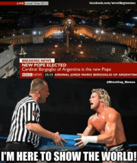 Well let's go for the obvious first: facebook.com/wrestlingmemes  LIVE  Local Time 20:19  BREAKING NEWS  NEW POPE ELECTED  Cardinal Bergoglio of Argentina is the new Pope  BBC  NEWS 19:19 AARDINAL JORGE MARIO BERGOGLIO OF ARGENTINA  @Wrestling Memes  IM HERE TO SHOW THE WORLD! Well let's go for the obvious first