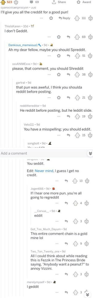"""Found in r/lounge. Without a doubt the best comment chain I have seen so far.: 523 -69 ut, share Award  cyanocittaetprocyon Ua  I'll give you all the creddit for a good pun!  Reply  Thislskaren * 10d-ざ  I don't Geddit.  69  Dankious_memeiousl.9d.2  Ah my dear fellow, maybe you should Spreddit.  51  please, that comment, you should Shreddit  38  gartral 9d  that pun was aweful, I think you shoulda  reddit before posting.  21  reddittereditor 9d  He reddit before posting, but he leddit slide  19  Vetolll 9d  You have a misspelling; you should eddit.  15  songbolt 9d  Add a comment  You seddit.  Edit: Never mind, I guess I get no  credit.  13  Jogen666.9d.  If I hear one more pun, you're all  going to regreddit  4  Corvus 9d  eddit  Got Too Much Dayum 9d  This entire comment chain is a gold  mine lol  Two Ton Twenty one 9d  All I could think about while reading  this is Fezzik in The Princess Bride  saying, """"Anybody want a peanut?"""" to  annoy Vizzini.  merelymyself.9d. 2  geddit Found in r/lounge. Without a doubt the best comment chain I have seen so far."""
