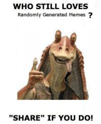 "Generation Meme: WHO STILL LOVES  Randomly Generated Memes  ""SHARE"" IF YOU DO!"