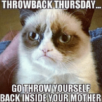 Join Animal Memes. smile emoticon: THROWBACK THURSDAY  GO THROW YOURSELF  BACK INSIDE YOUR MOTHER Join Animal Memes. smile emoticon