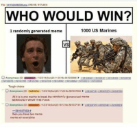 us marine: File: 1411924096398  png (356 KB, 917x483)  WHO WOULD WIN?  1000 US Marines  1 randomly generated meme  VS  O Anonymous (ID  EKONwuz) 11/23/14(Sun)23:11:03 No.581035868  581036028  581036107 5810363 S3 581036760  581036765 >>581037395  581037482  581037536  581038831  581038852 >>581039313  581039339  Tough choice  O Anonymous (ID: TzbEUwwzr) 11/23/14(Sun)23:17:28 No.581037053 5810371813 581037278 e 581037393  All it is is one marine to break the randomly generated meme  SERIOUSLY WHAT THE FUCK  Anonymous (ID  US5NDSEm 11/23/14(Sun)23:18:12 No.581037181  55107320 ee581037481 e 2581039519  581037053  then you have two meme  meme win everytime