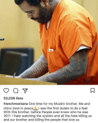 French Montana speaks on Kevin Gates. https://t.co/8mnl94EvKo: 53,036 likes  frenchmontana One time for my Muslim brother. Me and  chinx (rest in peace was the first dudes to do a feat  With this brother. before People even knew who he was  2011 hate watching the system and all the hate killing us  and our brother and killing the people that love us French Montana speaks on Kevin Gates. https://t.co/8mnl94EvKo