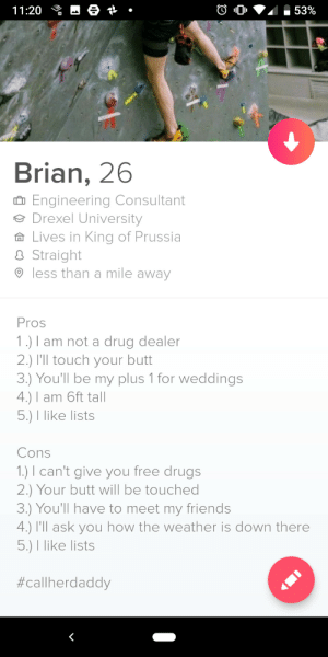 Finally don't need my Bio to be unique anymore. If you swipers want a new idea!: 53%  11:20  Brian, 26  Engineering Consultant  Drexel University  Lives in King of Prussia  Straight  less than a mile away  Pros  1.) I am not a drug dealer  2.) I'll touch your butt  3.) You'll be my plus 1 for weddings  4.) I am 6ft tall  5.) I like lists  Cons  1.) can't give you free drugs  2.) Your butt will be touched  3.) You'll have to meet my friends  4.) I'll ask you how the weather is down there  5.) I like lists  Finally don't need my Bio to be unique anymore. If you swipers want a new idea!