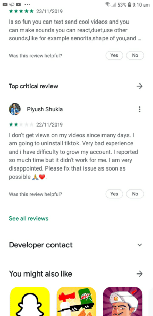Why?: 53% 9:10 am  23/11/2019  Is so fun you can text send cool videos and you  can make sounds you can react,duet,use other  sounds,like for example senorita,shape of you,and..  Was this review helpful?  Yes  No  Top critical review  Piyush Shukla  22/11/2019  I don't get views on my videos since many days. I  am going to uninstall tiktok. Very bad experience  and i have difficulty to grow my account. I reported  so much time but it didn't work for me. I am very  disappointed. Please fix that issue as soon as  possible A  Was this review helpful?  Yes  No  See all reviews  Developer contact  You might also like Why?