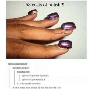 Nails, Wonder, and How: 53 coats of polish!!!  Varnishicel Valkyrie  hellhoundsonthehunt  paradoxicallygrey:  sincereglomp  a) how will you cut your nails  b) how will you remove it  c) Why would you do this  d) what made them decide 53 was the place to stop i wonder