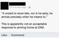 "Apparently, Home, and Never: 53 minutes ago  ""A wizard is never late, nor is he early, he  arrives precisely when he means to.""  This is apparently not an acceptable  response to arriving home at 2AM.  Like Comment"