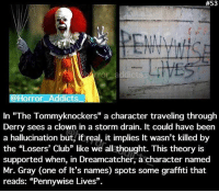 "Club, Memes, and Book:  #53  ror a  ddicts  @Horro  In ""The Tommyknockers"" a character traveling through  Derry sees a clown in a storm drain. It could have been  a hallucination but, ift real, it implies It wasn't killed by  the ""Losers' Club"" like we all thought. This theory is  supported when, in Dreamcatcher, a character named  Mr. Gray (one of It's  reads: ""Pennywise Lives"". If I've said it once, I've said it a million times; a second It book would be fantastic"