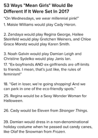 "Candy, Chloe Grace Moretz, and Feminism: 53 Ways ""Mean Girls"" Would Be  Different If lt Were Set In 2017  ""On Wednesdays, we wear millennial pink!""   1. Maisie Williams would play Cady Heron.  2. Zendaya would play Regina George, Hailee  Steinfeld would play Gretchen Weiners, and Chloe  Grace Moretz would play Karen Smith  3. Noah Galvin would play Damian Leigh and  Christine Sydelko would play Janis lan.   17. ""Ex-boyfriends AND ex-girlfriends are off-limits  to friends. I mean, that's just like, the rules of  feminism!""  18. ""Get in loser, we're going shopping! And we  can park in one of the eco-friendly spots.""   25. Regina would be a Sexy Wonder Woman for  Halloween.  26. Cady would be Eleven from Stranger Things.   39. Damian would dress in a non-denominational  holiday costume when he passed out candy canes,  like Olaf the Snowman from Frozen. <p><a href=""http://kramergate.tumblr.com/post/168106787473/reading-buzzfeed-is-an-act-of-self-harm"" class=""tumblr_blog"">kramergate</a>:</p> <blockquote><p>reading BuzzFeed is an act of self harm</p></blockquote>"