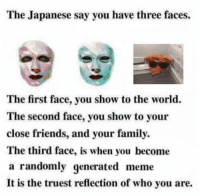 japanese honorifics: The Japanese say you have three faces.  The first face, you show to the world.  The second face, you show to your  close friends, and your family.  The third face, is when you become  a randomly generated meme  It is the truest reflection of who you are.