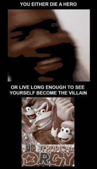 a hero: YOU EITHER DIE A HERO  OR LIVE LONG ENOUGH TO SEE  YOURSELF BECOME THE VILLAIN  D