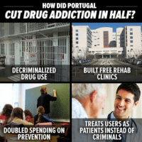 Drug addiction should be treated as an illness, not a criminal issue.: HOW DIDPORTUGAL  CUTDRUGADDICTIONINHALF?  DECRIMINALIZED  BUILT FREE REHAB  DRUG USE  CLINICS  TREATS USERS AS  DOUBLED SPENDING ON  PATIENTS INSTEAD OF  PREVENTION  CRIMINALS Drug addiction should be treated as an illness, not a criminal issue.