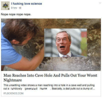 Generation Meme: I fucking love science  9 hrs  Nope nope nope nope  Man Reaches Into Cave Hole And Pulls Out Your Worst  Nightmare  This unsettling video shows a man reaching into a hole in a cave wall and pulling  out a randomly generated meme  Basically, a dad pulls out a clump of...  IFL SCIENCE COM
