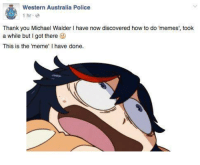 what have you done: Western Australia Police  1 hr.  Thank you Michael Walder l have now discovered how to do 'memes', took  a while but I got there  This is the 'meme' l have done.