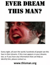 this man: EVER DREAM  THIS MAN?  Every night, all over the world, hundreds of people see this  face in their dreams. If this man appears in your dreams  too, or if you have any information that can help us  identify him, please contact us.  www.thisman.org
