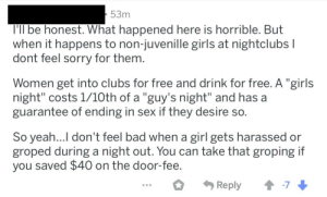 """Bad, Girls, and Party: 53m  l'll be honest. What happened here is horrible. But  when it happens to non-juvenille girls at nightclubs l  dont feel sorry for them  Women get into clubs for free and drink for free. A """"girls  night"""" costs 1/10th of a """"guy's night"""" and has a  guarantee of ending in sex if they desire so.  So yeah...I don't feel bad when a girl gets harassed or  groped during a night out. You can take that groping if  you saved $40 on the door-fee Guy takes a post about underaged girls being drugged at a party to complain about how much """"guys' nights"""" cost"""