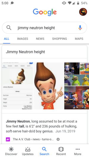 """It was true all along: 54%  5:00  Google  jimmy neutron height  IMAGES  ALL  NEWS  SHOPPING  МAPS  Jimmy Neutron height  M  MA  Jevy Nestson  tyeCa  Heig  Fonty  FatheJuy  etren Meto  Jimmy Neutron, long assumed to be at most a  few feet tall, is 6'2"""" and 236 pounds of hulking,  soft-serve hair-do'd boy genius. Jun 19, 2019  The A.V. Club > news > turns-o...  AV  Search  Discover  Updates  Recent  More It was true all along"""