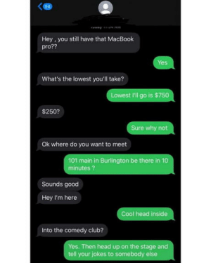 laughoutloud-club:  Joke is on you: 54  Hey , you still have that MacBook  pro??  Yes  What's the lowest you'll take?  Lowest I'll go is $750  $250?  Sure why not  Ok where do you want to meet  101 main in Burlington be there in 10  minutes ?  Sounds good  Hey I'm here  Cool head inside  Into the comedy club?  Yes. Then head up on the stage and  tell your jokes to somebody else laughoutloud-club:  Joke is on you