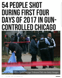 Chicago, Constitution, and Getty Images: 54 PEOPLE SHOT  DURING FIRST FOUR  DAYS OF 2017 IN GUN-  CONTROLLED CHICAGO  POLICE  Eric Clark/Chicago Tribune/TNS via Getty Images Keep in mind that Chicago has the strictest gun control in the country. violence chicago gunviolence molonlabe liberals libbys libtards liberallogic liberal ccw247 conservative constitution presidenttrump nobama stupidliberals merica america stupiddemocrats donaldtrump trump2016 patriot trump yeeyee presidentdonaldtrump draintheswamp makeamericagreatagain trumptrain maga Add me on Snapchat and get to know me. Don't be a stranger: thetypicallibby Partners: @tomorrowsconservatives 🇺🇸 @too_savage_for_democrats 🐍 @thelastgreatstand 🇺🇸 @always.right 🐘 TURN ON POST NOTIFICATIONS! Make sure to check out our joint Facebook - Right Wing Savages Joint Instagram - @rightwingsavages Joint Twitter - @wethreesavages Follow my backup page: @the_typical_liberal_backup