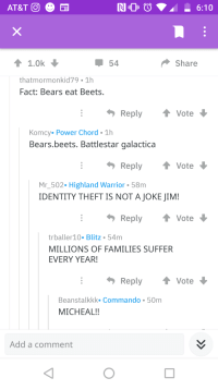 Bears Eat Beets: 54  Share  thatmormonkid79 1h  Fact: Bears eat Beets.  Reply Vote  Komcy. Power Chord 1h  Bears.beets. Battlestar galactica  Reply t vote  Mr502. Highland Warrior 58m  IDENTITY THEFT IS NOT A JOKE JIM!  Reply  Vote  trballer10. Blitz 54m  MILLIONS OF FAMILIES SUFFER  EVERY YEAR  Reply Vote  Beanstalkkk. Commando 50m  MICHEAL!!  Add a comment