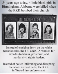 "THIS DAY IN HISTORY . Four black schoolgirls killed in Birmingham 💔 . On this day in 1963, a bomb explodes during Sunday morning services in the 16th Street Baptist Church in Birmingham, Alabama, killing four young girls. . With its large African-American congregation, the 16th Street Baptist Church served as a meeting place for civil rights leaders like Martin Luther King, Jr., who once called Birmingham a ""symbol of hardcore resistance to integration."" Alabama's governor, George Wallace, made preserving racial segregation one of the central goals of his administration, and Birmingham had one of the most violent and lawless chapters of the Ku Klux Klan. . The church bombing was the third in Birmingham in 11 days after a federal order came down to integrate Alabama's school system. Fifteen sticks of dynamite were planted in the church basement, underneath what turned out to be the girls' restroom. The bomb detonated at 10:19 a.m., killing Cynthia Wesley, Carole Robertson & Addie Mae Collins–all 14 years old–and 11-year-old Denise McNair. Immediately after the blast, church members wandered dazed & bloodied, covered with white powder and broken stained glass, before starting to dig in the rubble to search for survivors. More than 20 other members of the congregation were injured in the blast. . When thousands of angry black protesters assembled at the crime scene, Wallace sent hundreds of police and state troopers to the area to break up the crowd. Two young black men were killed that night, one by police and another by racist thugs. Meanwhile, public outrage over the bombing continued to grow, drawing international attention to Birmingham. At a funeral for three of the girls (one's family preferred a separate, private service), King addressed more than 8,000 mourners. . A well-known Klan member, Robert Chambliss, was charged with murder : with buying 122 sticks of dynamite. In October 1963, Chambliss was cleared of the murder charge & received a six-month jail sentence & a $100 fine for the dynamite. Although a subsequent FBI investigation identified three other men. . Repost @daphneposh AmeriKKKa BlackLivesMatter Segregation Murder RacistInChief Don: 54 years ago today, 4 little black girls in  Birmingham, Alabama were killed whern  the KKK bombed their church  IN MEMORY OF  ADBS MKS COLLINS CAROL ROBERTSON  Instead of cracking down on the white  terrorist cells, the FBI and CIA worked for  decades to harass, prosecute, and  murder civil rights leaders.  Instead of police infiltrating and disrupting  the white terrorist cells, the KKK  infiltrated law enforcement THIS DAY IN HISTORY . Four black schoolgirls killed in Birmingham 💔 . On this day in 1963, a bomb explodes during Sunday morning services in the 16th Street Baptist Church in Birmingham, Alabama, killing four young girls. . With its large African-American congregation, the 16th Street Baptist Church served as a meeting place for civil rights leaders like Martin Luther King, Jr., who once called Birmingham a ""symbol of hardcore resistance to integration."" Alabama's governor, George Wallace, made preserving racial segregation one of the central goals of his administration, and Birmingham had one of the most violent and lawless chapters of the Ku Klux Klan. . The church bombing was the third in Birmingham in 11 days after a federal order came down to integrate Alabama's school system. Fifteen sticks of dynamite were planted in the church basement, underneath what turned out to be the girls' restroom. The bomb detonated at 10:19 a.m., killing Cynthia Wesley, Carole Robertson & Addie Mae Collins–all 14 years old–and 11-year-old Denise McNair. Immediately after the blast, church members wandered dazed & bloodied, covered with white powder and broken stained glass, before starting to dig in the rubble to search for survivors. More than 20 other members of the congregation were injured in the blast. . When thousands of angry black protesters assembled at the crime scene, Wallace sent hundreds of police and state troopers to the area to break up the crowd. Two young black men were killed that night, one by police and another by racist thugs. Meanwhile, public outrage over the bombing continued to grow, drawing international attention to Birmingham. At a funeral for three of the girls (one's family preferred a separate, private service), King addressed more than 8,000 mourners. . A well-known Klan member, Robert Chambliss, was charged with murder : with buying 122 sticks of dynamite. In October 1963, Chambliss was cleared of the murder charge & received a six-month jail sentence & a $100 fine for the dynamite. Although a subsequent FBI investigation identified three other men. . Repost @daphneposh AmeriKKKa BlackLivesMatter Segregation Murder RacistInChief Don"