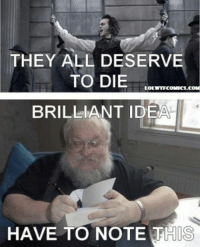 Like us for more! -> Game of Thrones Memes: THEY ALL DESERVE  TO DIE  LOLWTECOMICS.COM  BRILLIANT IDEA  HAVE TO NOTE THIS Like us for more! -> Game of Thrones Memes