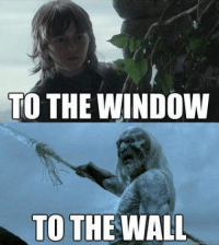 TO THE WINDOW  TO THE WALL  quick Game of Thrones Memes