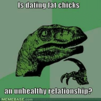 memebase: IS dating fat chiclS  an unhealthy relationshipe  MEMEBASE.com