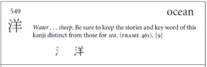 Learning Japanese and Kanji Is Eye-Opening (the book breaks the kanji down into their radicals and assigns keywords to them to make it easier to remember them through short stories): 549  Ocean  Water.. sheep. Be sure to keep the stories and key word of this  kanji distinct from those for sea. (FRAME 461). [9]  洋 Learning Japanese and Kanji Is Eye-Opening (the book breaks the kanji down into their radicals and assigns keywords to them to make it easier to remember them through short stories)