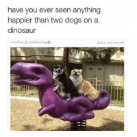 dinosaure: have you ever seen anything  happier than two dogs on a  dinosaur