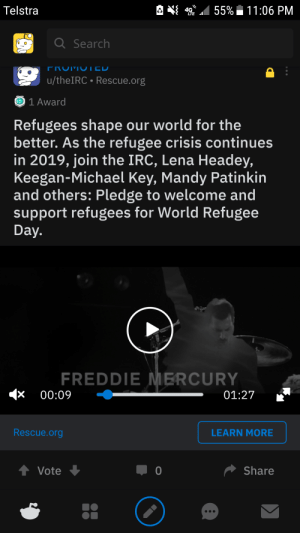 Reddit, Lena Headey, and Mercury: 55%  11:06 PM  Telstra  aSearch  FROMU ICD  u/theIRC Rescue.org  1 Award  Refugees shape our world for the  better. As the refugee crisis continues  in 2019, join the IRC, Lena Headey,  Keegan-Michael Key, Mandy Patinkin  and others: Pledge to welcome and  support refugees for World Refugee  Day.  FREDDIE MERCURY  00:09  01:27  Rescue.org  LEARN MORE  t Vote  Share This legend gave a medal to an ad