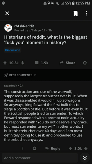 """For the glory of the superior seige engines: 55% 12:55 PM  r/AskReddit  Posted by u/Eslayer12 . 3h  Historians of reddit, what is the biggest  'fuck you' moment in history?  Discussion  10.8k  1.9k  Share  BEST COMMENTS  razartech 1h  The construction and use of the warwolf,  supposedly the largest trebuchet ever built. When  it was disassembled it would fill up 30 wagons.  So anyways, king Edward the first built this to  siege a Scottish castle. But before it was even built  the Scottish people tried to surrender. To which  Edward responded with a prompt no(in actuality  he responded with """"You do not deserve any grace,  but must surrender to my will"""" in other words, I  built this trebuchet over 40 days and I am most  definitely going to use it) and proceeded to use  the trebuchet anyways.  Reply  3.0k  Add a comment For the glory of the superior seige engines"""