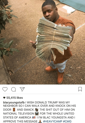 America, Donald Trump, and Shit: 55,415 likes  blacyoungstafb I WISH DONALD TRUMP WAS MY  NEIGHBOR SO I CAN WALK OVER AND KNOCK ON HIS  DOOR AND SMACK THE SHIT OUT OF HIM ON  NATIONAL TELEVISION FOR THE WHOLE UNITED  STATES OF AMERICA 1 I'M BLAC YOUNGSTA AND I  APPROVE THIS MESSAGE freshthoughts2020:  The Hero We Need But Don't Deserve