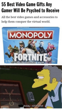 55 Best Video Game Gifts Any  Gamer Will Be Psyched to Receive  All the best video games and accessories to  help them conquer the virtual world.  MONOPOLY  FORTNITE  13  today, old friend