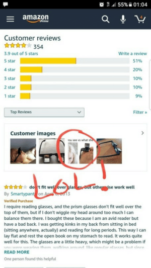 novelty-gift-ideas:  Bed Prism Spectacles  : 55% ii 01:04  - amazon  Prime  Customer reviews  3.9 out of 5 stars  5 star  4 star  3 star  2 star  1 star  Write a review  51%  20%  10%  10%  996  Top Reviews  Filter »  Customer images  ou see vs what sh  nwdo t fit wel overgla  By Smartypant on  Verified Purchase  I require reading glasses, and the prism glasses don't fit well over the  top of them, but if I don't wiggle my head around too much I can  balance them there. I bought these because I am an avid reader but  have a bad back. I was getting kinks in my back from sitting in bed  (sitting anywhere, actually) and reading for long periods. This wayI can  lay flat and rest the open book on my stomach to read. It works quite  well for this. The glasses are a little heavy, which might be a problem if  othe ise work well  READ MORE  One person found this helpful novelty-gift-ideas:  Bed Prism Spectacles