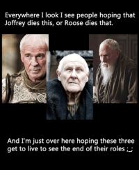 READ THIS BEFORE YOU POST A COMMENT: 1. This is about the ACTORS, not the characters. We all know nobody cares about Pycelle.  2. No spoilers please. Game of Thrones Memes: Everywhere I look I see people hoping that  Joffrey dies this, or Roose dies that.  And I'm just over here hoping these three  get to live to see the end of their roles READ THIS BEFORE YOU POST A COMMENT: 1. This is about the ACTORS, not the characters. We all know nobody cares about Pycelle.  2. No spoilers please. Game of Thrones Memes