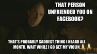 Condescending Wonka: Roose Bolton edition. Game of Thrones Memes: THAT PERSON  UNFRIENDED YOU ON  FACEBOOK  THAT'S PROBABLYSADDESTTHINGI HEARDALL  L.0  MONTH. WAIT WHILE I GO GET MY VIOLIN.  quickmeme com Condescending Wonka: Roose Bolton edition. Game of Thrones Memes