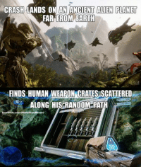 Halo Logic. Credit: The Reclaimer ~Chris: CRASH LANDS ON AN ANCIENT ALIEN PLANET  FROM EARTH  FAR FINDS HUMAN WEAPON CRATESASCATTERED  ALONG HIS RANDOM PATH  facebook.com/OtfieialHaloMemes  32 Halo Logic. Credit: The Reclaimer ~Chris