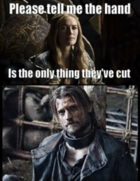 Game of Thrones Memes: Please tellme the hand  is the only thing they ve cut Game of Thrones Memes