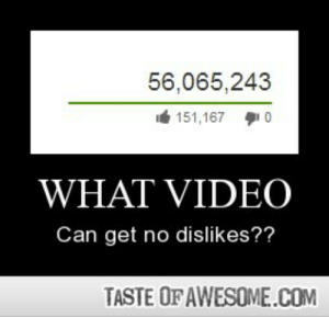 What Videohttp://omg-humor.tumblr.com: 56,065,243  151,167 0  WHAT VIDEO  Can get no dislikes??  TASTE OF AWESOME.COM What Videohttp://omg-humor.tumblr.com