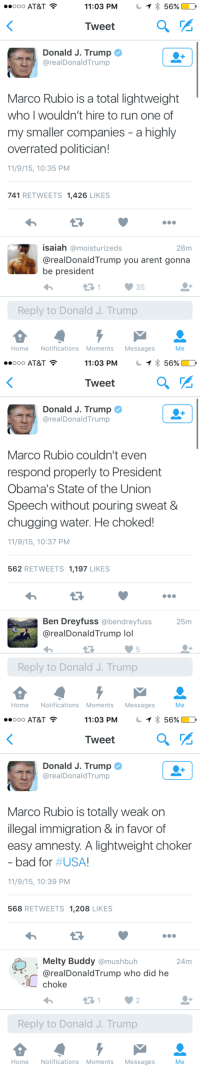 """<p>Watching Donald Trump try to put Marco  Rubio on blast is like watching a dementia-addled old old man struggle without taking his pills. <a class=""""tumblelog"""" href=""""http://tmblr.co/mhzma9-eVqtnnK4jjiEzjvA"""">@proudgayconservative</a> have you seen this hilarity?</p>: 56%  11:03 PM  Tweet  Donald J. Trump  eeOOO AT&T  @realDonaldTrump  Marco Rubio is a total lightweight  who I wouldn't hire to run one of  my smaller companies - a highly  overrated politician!  11/9/15, 10:35 PM  741 RETWEETS 1,426 LIKES  isaiah @moisturizeds  @realDonaldTrump you arent gonna  be president  28m  35  Reply to Donald J. Trump  HomeNotifications Moments Messages  Me   56%  11:03 PM  Tweet  Donald J. Trump  eeOOO AT&T  @realDonaldTrump  Marco Rubio couldn't even  respond properly to President  Obama's State of the Union  Speech without pouring sweat &  chugging water. He choked!  11/9/15, 10:37 PM  562 RETWEETS 1,197 LIKES  Ben Dreyfuss @bendreyfuss  @realDonaldTrump lol  25m  5  Reply to Donald J. Trump  HomeNotifications Moments Messages  Me   eeOOO AT&T  11:03 PM  56%  Tweet  Donald J. Trump  @realDonaldTrump  Marco Rubio is totally weak on  illegal immigration & in favor of  easy amnesty. A lightweight choker  bad for # USA!  11/9/15, 10:39 PM  568 RETWEETS 1,208 LIKES  Melty Buddy @mushbuh  @realDonaldTrump who did he  24m  choke  2  Reply to Donald J. Trump  HomeNotifications Moments Messages  Me <p>Watching Donald Trump try to put Marco  Rubio on blast is like watching a dementia-addled old old man struggle without taking his pills. <a class=""""tumblelog"""" href=""""http://tmblr.co/mhzma9-eVqtnnK4jjiEzjvA"""">@proudgayconservative</a> have you seen this hilarity?</p>"""