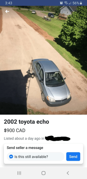 There has to be a better way of taking a photo of a car.: ' 56%  3:43  2002 toyota echo  $900 CAD  Listed about a day ago in  Send seller a message  Send  Is this still available? There has to be a better way of taking a photo of a car.