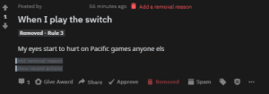 Games, Reason, and Add: 56 minutes ago  Posted by  Add a removal reason  1  When I play the switch  Removed - Rule 3  My eyes start to hurt on Pacific games anyone els  Add removal reason  show recent actions  Give Award  Approve  Removed  Share  Spam  1 Only on Pacific games, not Atlantic games