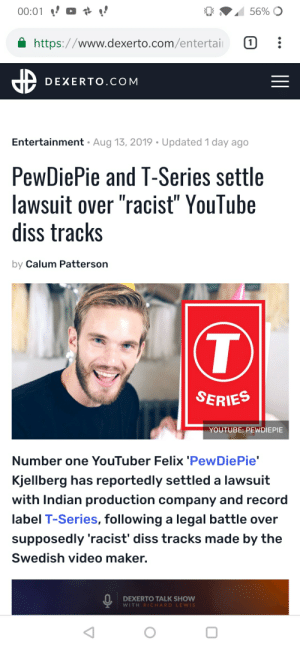 "Is it still not defamation questionmark: 56% O  00:01  https://www.dexerto.com/entertai  1  DEXERTO.COM  Entertainment Aug 13, 2019 Updated 1 day ago  PewDiePie and T-Series settle  lawsuit over ""racist"" YouTube  diss tracks  by Calum Patterson  T  SERIES  YOUTUBE: PEWDIEPIE  Number one YouTuber Felix 'PewDiePie'  Kjellberg has reportedly settled a lawsuit  with Indian production company and record  label T-Series, following a legal battle over  supposedly 'racist' diss tracks made by the  Swedish video maker.  DEXERTO TALK SHOW  WITH RICHARD LEWIS Is it still not defamation questionmark"