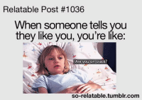 relatable post: Relatable Post #1036  When someone tells you  they like you, you're like:  Are you on crack?  so-relatable tumblr.com