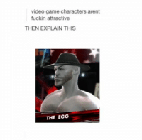 video game characters arent  fuckin attractive  THEN EXPLAIN THIS  THE EGG okay time to high shitposting